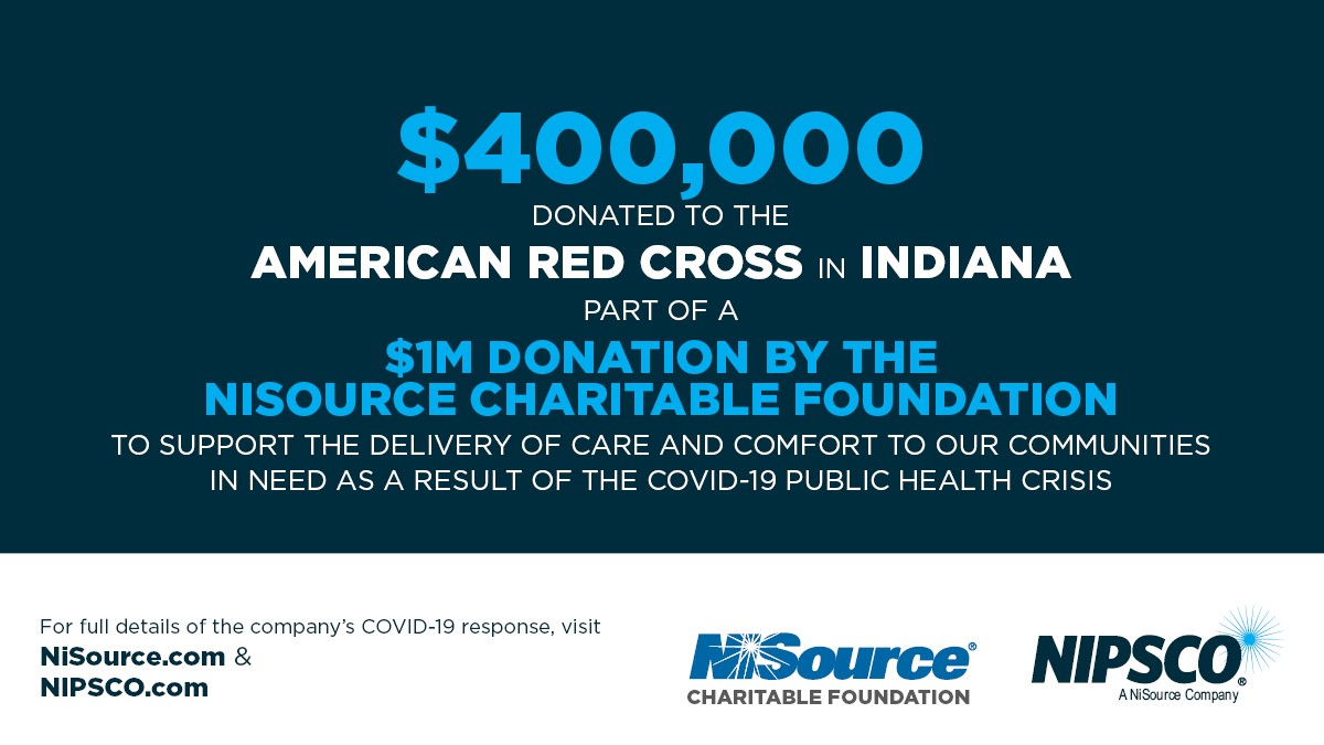 Through the NiSource Charitable Foundation, we've pledged $400,000 to the Merrillville, Lafayette and Fort Wayne chapters of the American Red Cross to support families impacted by COVID-19.